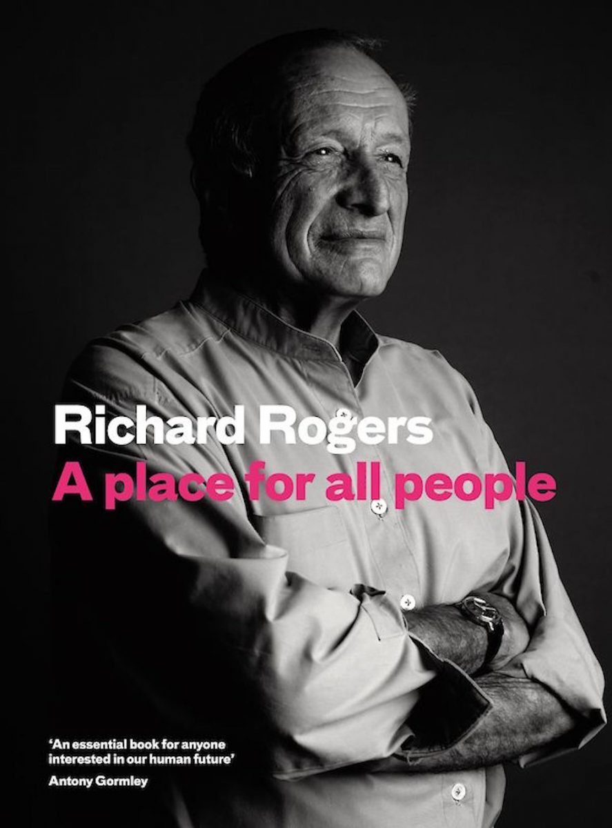 Richard Rogers A Place for All People. Canongate Books
